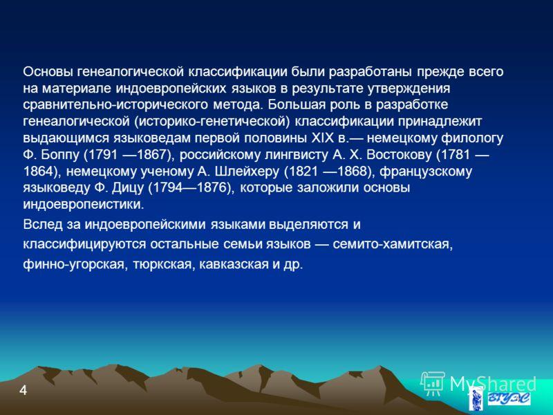 4 Основы генеалогической классификации были разработаны прежде всего на материале индоевропейских языков в результате утверждения сравнительно-исторического метода. Большая роль в разработке генеалогической (историко-генетической) классификации прина