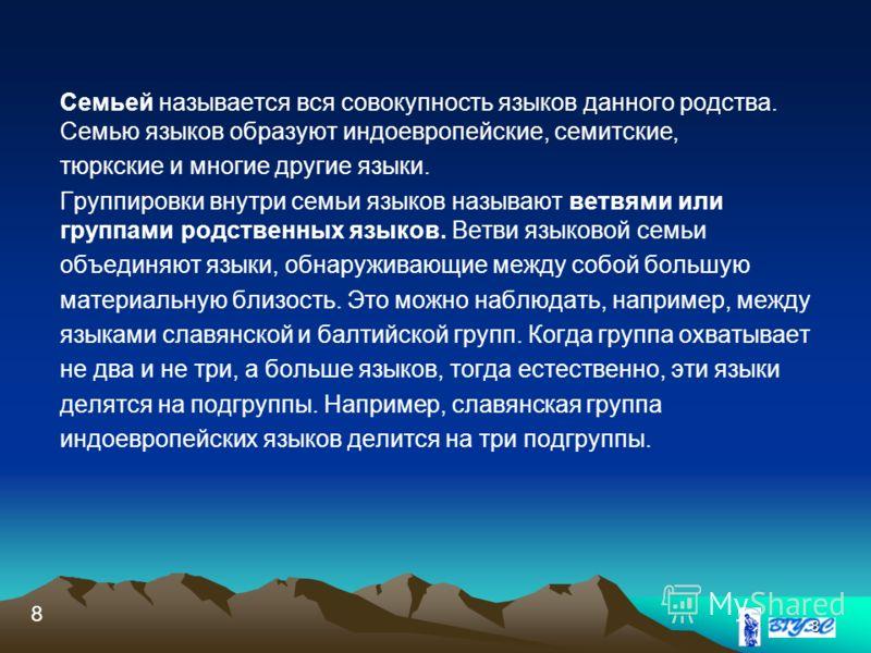 8 Семьей называется вся совокупность языков данного родства. Семью языков образуют индоевропейские, семитские, тюркские и многие другие языки. Группировки внутри семьи языков называют ветвями или группами родственных языков. Ветви языковой семьи объе