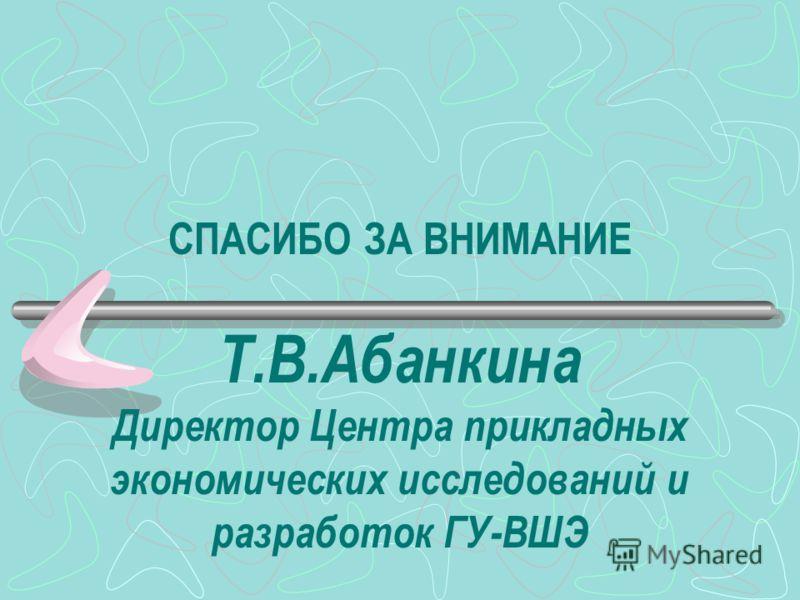 СПАСИБО ЗА ВНИМАНИЕ Т.В.Абанкина Директор Центра прикладных экономических исследований и разработок ГУ-ВШЭ