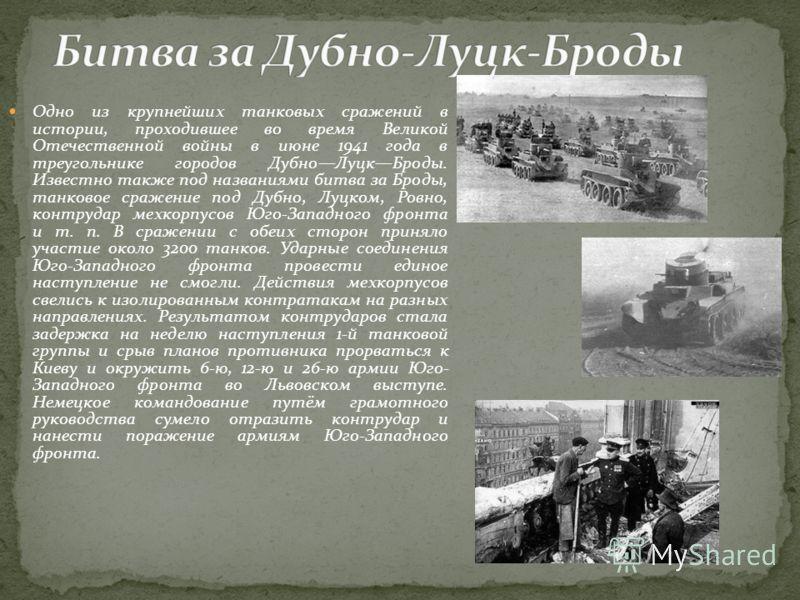 Одно из крупнейших танковых сражений в истории, проходившее во время Великой Отечественной войны в июне 1941 года в треугольнике городов ДубноЛуцкБроды. Известно также под названиями битва за Броды, танковое сражение под Дубно, Луцком, Ровно, контруд