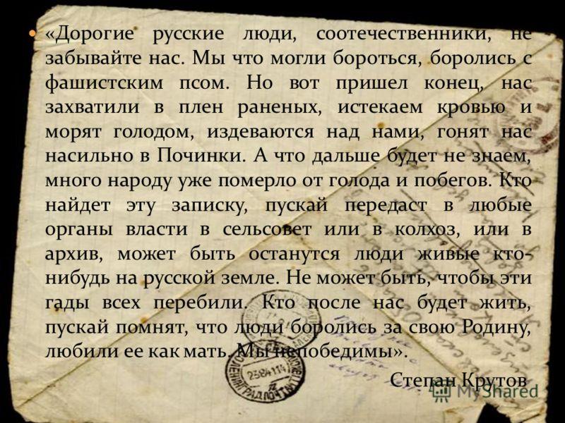 «Дорогие русские люди, соотечественники, не забывайте нас. Мы что могли бороться, боролись с фашистским псом. Но вот пришел конец, нас захватили в плен раненых, истекаем кровью и морят голодом, издеваются над нами, гонят нас насильно в Починки. А что