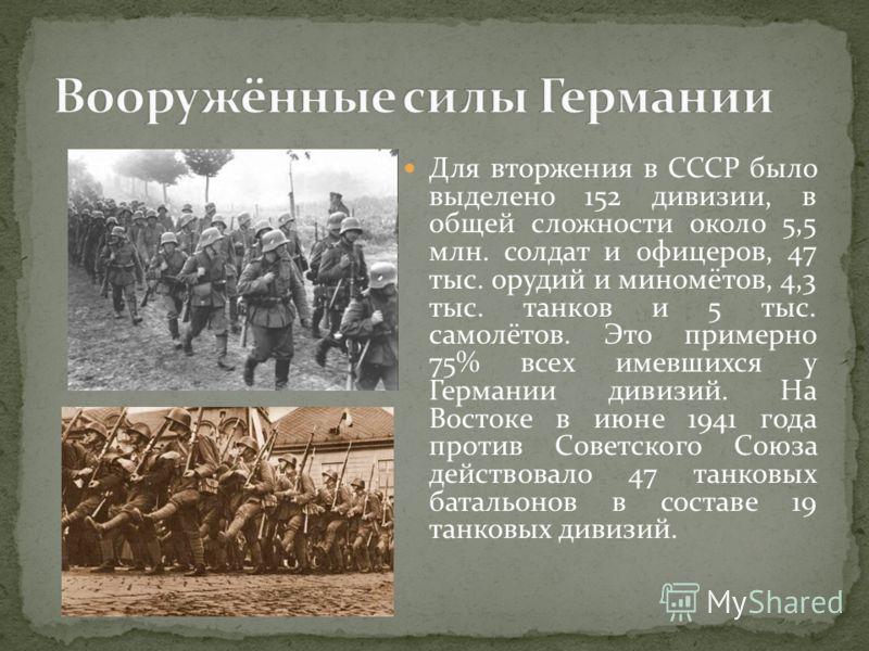 Для вторжения в СССР было выделено 152 дивизии, в общей сложности около 5,5 млн. солдат и офицеров, 47 тыс. орудий и миномётов, 4,3 тыс. танков и 5 тыс. самолётов. Это примерно 75% всех имевшихся у Германии дивизий. На Востоке в июне 1941 года против