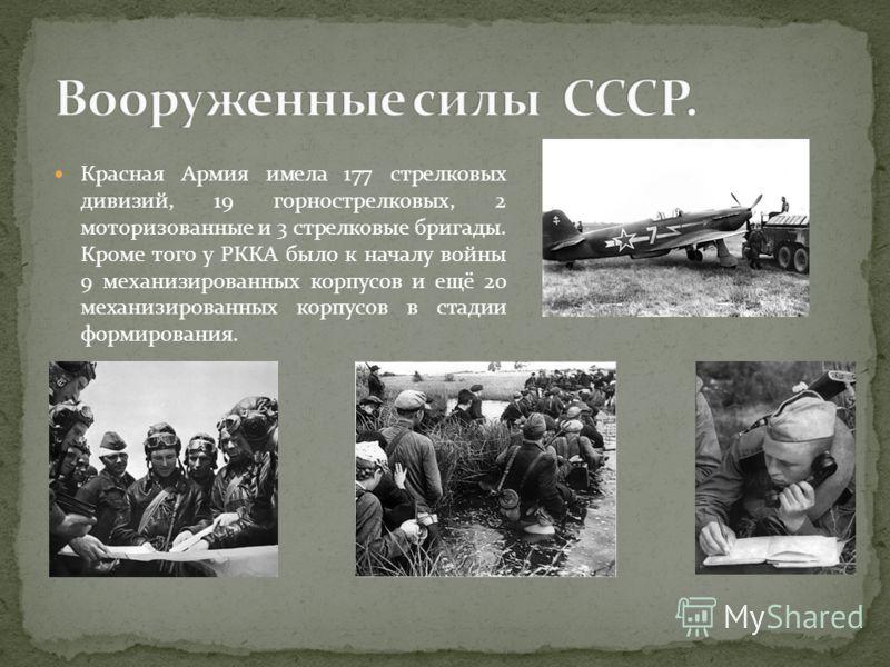 Красная Армия имела 177 стрелковых дивизий, 19 горнострелковых, 2 моторизованные и 3 стрелковые бригады. Кроме того у РККА было к началу войны 9 механизированных корпусов и ещё 20 механизированных корпусов в стадии формирования.