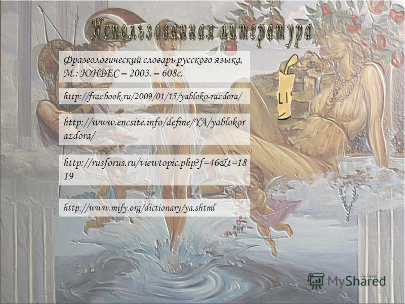 http://www.mify.org/dictionary/ya.shtml http://frazbook.ru/2009/01/15/yabloko-razdora/ http://www.encsite.info/define/YA/yablokor azdora/ http://rusforus.ru/viewtopic.php?f=46&t=18 19 Фразеологический словарь русского языка, М.: ЮНВЕС – 2003. – 608с.