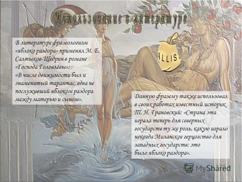 В литературе фразеологизм «яблоко раздора» применял М. Е. Салтыков-Щедрин в романе «Господа Головлёвы»: «В числе движимости был и знаменитый тарантас, едва не послуживший яблоком раздора между матерью и сыном». Данную фразему также использовал в свои