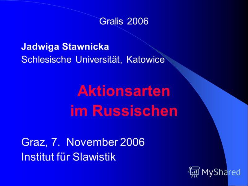 Gralis 2006 Jadwiga Stawnicka Schlesische Universität, Katowice Aktionsarten im Russischen Graz, 7. November 2006 Institut für Slawistik