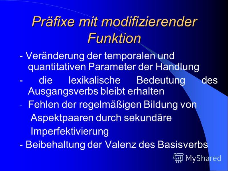 Präfixe mit modifizierender Funktion - Veränderung der temporalen und quantitativen Parameter der Handlung - die lexikalische Bedeutung des Ausgangsverbs bleibt erhalten - Fehlen der regelmäßigen Bildung von Aspektpaaren durch sekundäre Imperfektivie