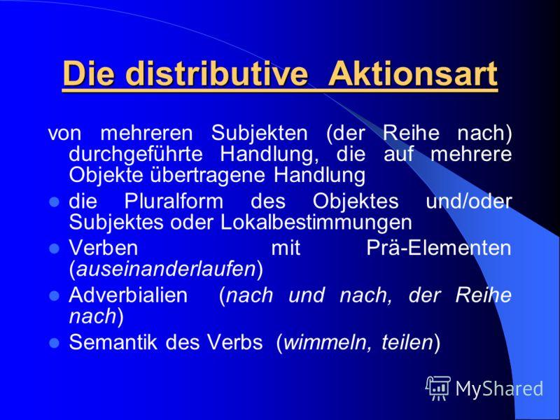 Die distributive Aktionsart von mehreren Subjekten (der Reihe nach) durchgeführte Handlung, die auf mehrere Objekte übertragene Handlung die Pluralform des Objektes und/oder Subjektes oder Lokalbestimmungen Verben mit Prä-Elementen (auseinanderlaufen