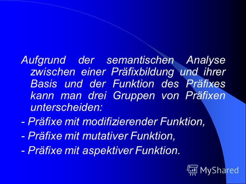 Aufgrund der semantischen Analyse zwischen einer Präfixbildung und ihrer Basis und der Funktion des Präfixes kann man drei Gruppen von Präfixen unterscheiden: - Präfixe mit modifizierender Funktion, - Präfixe mit mutativer Funktion, - Präfixe mit asp