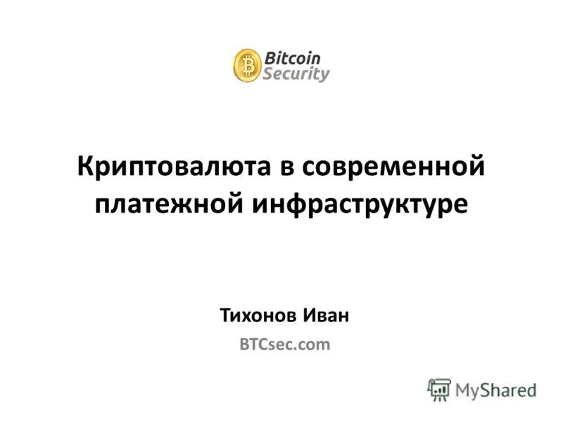 Тихонов Иван BTCsec.com Криптовалюта в современной платежной инфраструктуре