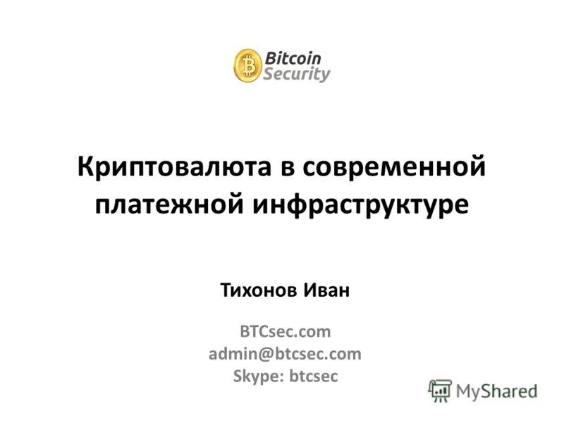 Тихонов Иван BTCsec.com admin@btcsec.com Skype: btcsec Криптовалюта в современной платежной инфраструктуре