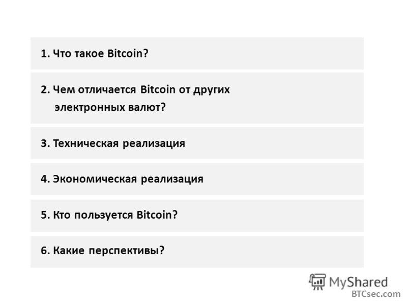 1. Что такое Bitcoin? 2. Чем отличается Bitcoin от других электронных валют? 3. Техническая реализация 4. Экономическая реализация 5. Кто пользуется Bitcoin? 6. Какие перспективы? BTCsec.com