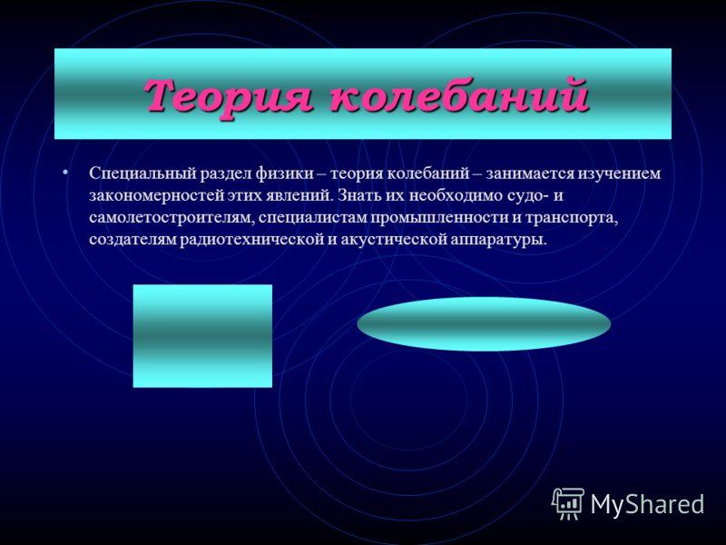 Теория колебаний Специальный раздел физики – теория колебаний – занимается изучением закономерностей этих явлений. Знать их необходимо судо- и самолетостроителям, специалистам промышленности и транспорта, создателям радиотехнической и акустической ап