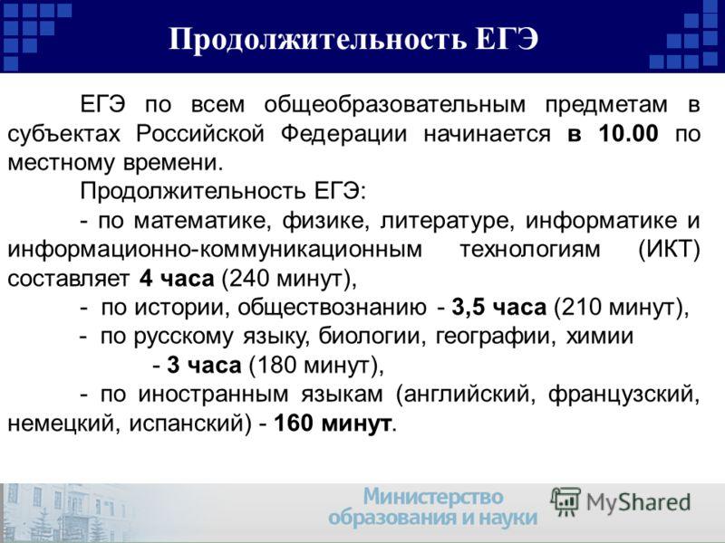 Продолжительность ЕГЭ ЕГЭ по всем общеобразовательным предметам в субъектах Российской Федерации начинается в 10.00 по местному времени. Продолжительность ЕГЭ: - по математике, физике, литературе, информатике и информационно-коммуникационным технолог