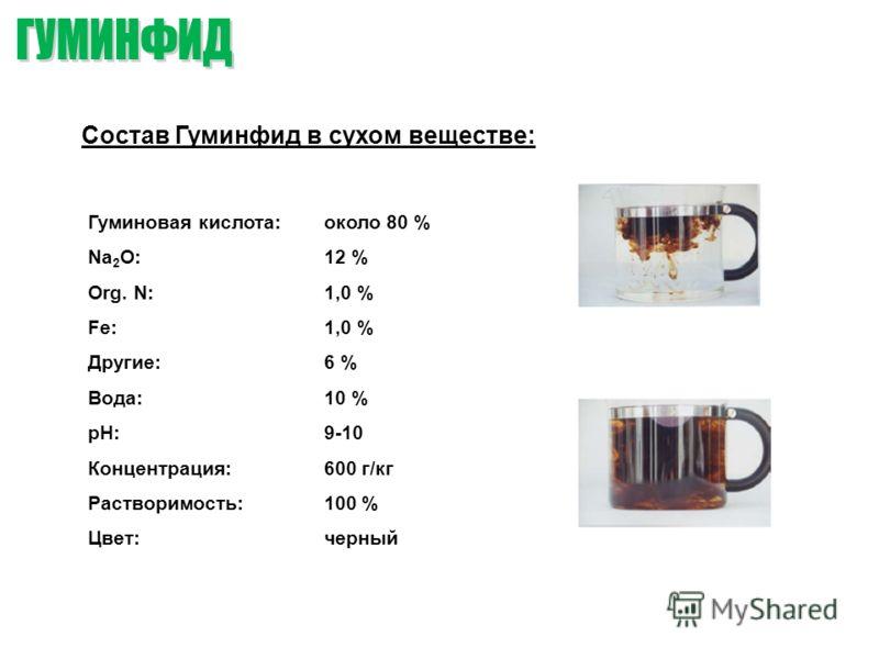 Состав Гуминфид в сухом веществе: Гуминовая кислота: Na 2 O: Org. N: Fe: Другие: Вода: рН: Концентрация: Растворимость: Цвет: около 80 % 12 % 1,0 % 6 % 10 % 9-10 600 г/кг 100 % черный