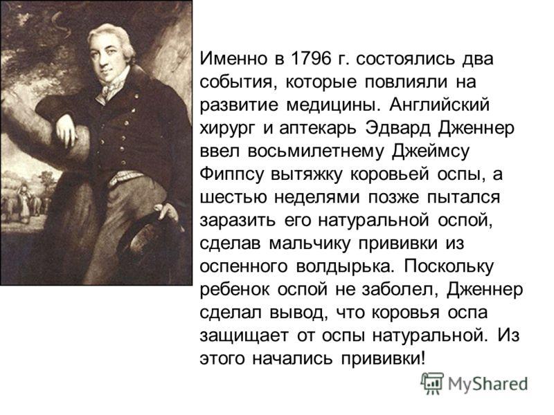 Именно в 1796 г. состоялись два события, которые повлияли на развитие медицины. Английский хирург и аптекарь Эдвард Дженнер ввел восьмилетнему Джеймсу Фиппсу вытяжку коровьей оспы, а шестью неделями позже пытался заразить его натуральной оспой, сдела