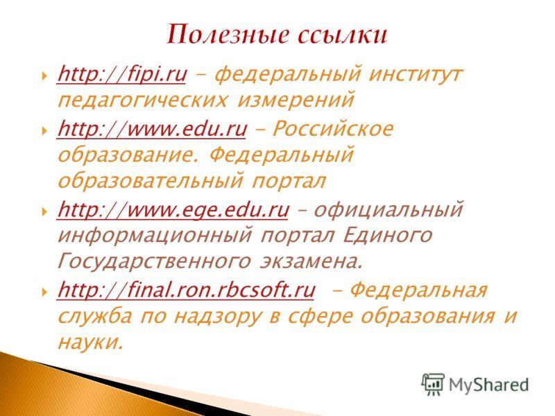 http://fipi.ru - федеральный институт педагогических измерений http://fipi.ru http://www.edu.ru - Российское образование. Федеральный образовательный портал http://www.edu.ru http://www.ege.edu.ru – официальный информационный портал Единого Государст