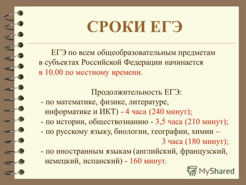 ЕГЭ по всем общеобразовательным предметам в субъектах Российской Федерации начинается в 10.00 по местному времени. Продолжительность ЕГЭ: - по математике, физике, литературе, информатике и ИКТ) - 4 часа (240 минут); - по истории, обществознанию - 3,5