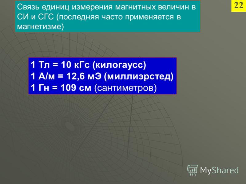2 1 Тл = 10 кГс (килогаусс) 1 А/м = 12,6 мЭ (миллиэрстед) 1 Гн = 109 см (сантиметров) Связь единиц измерения магнитных величин в СИ и СГС (последняя часто применяется в магнетизме)