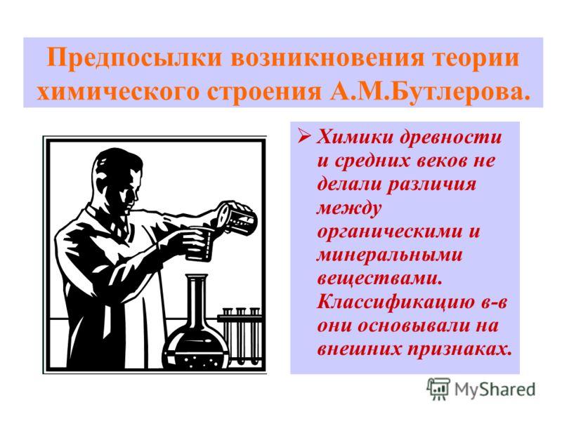 Предпосылки возникновения теории химического строения А.М.Бутлерова. Химики древности и средних веков не делали различия между органическими и минеральными веществами. Классификацию в-в они основывали на внешних признаках.