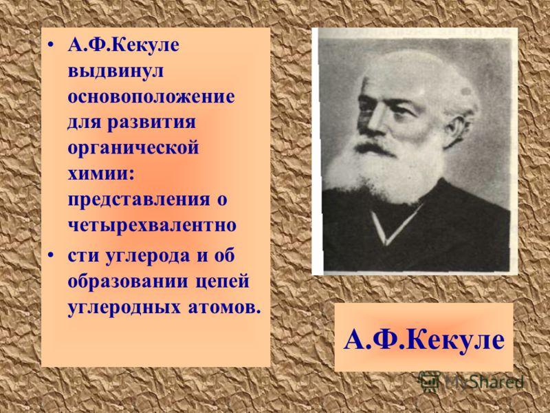 А.Ф.Кекуле А.Ф.Кекуле выдвинул основоположение для развития органической химии: представления о четырехвалентно сти углерода и об образовании цепей углеродных атомов.