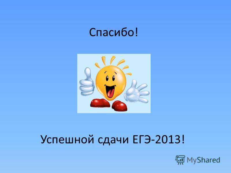 Спасибо! Успешной сдачи ЕГЭ-2013!