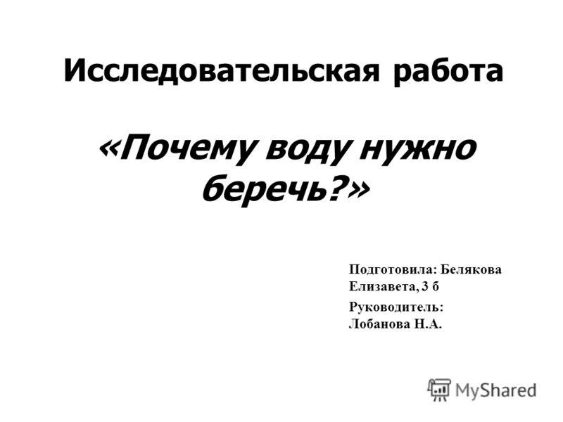 Исследовательская работа «Почему воду нужно беречь?» Подготовила: Белякова Елизавета, 3 б Руководитель: Лобанова Н.А.