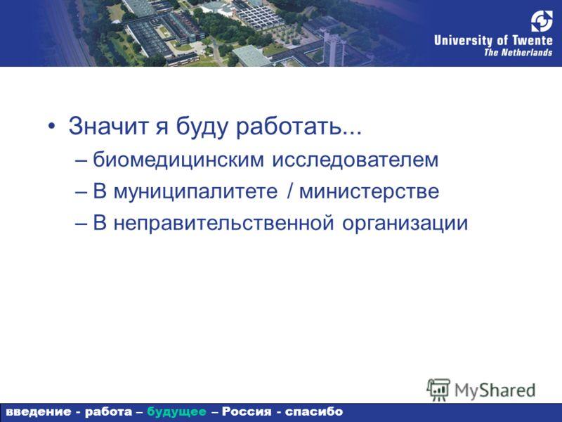 Значит я буду работать... –биомедицинским исследователем –В муниципалитете / министерстве –В неправительственной организации введение - работа – будущее – Россия - спасибо