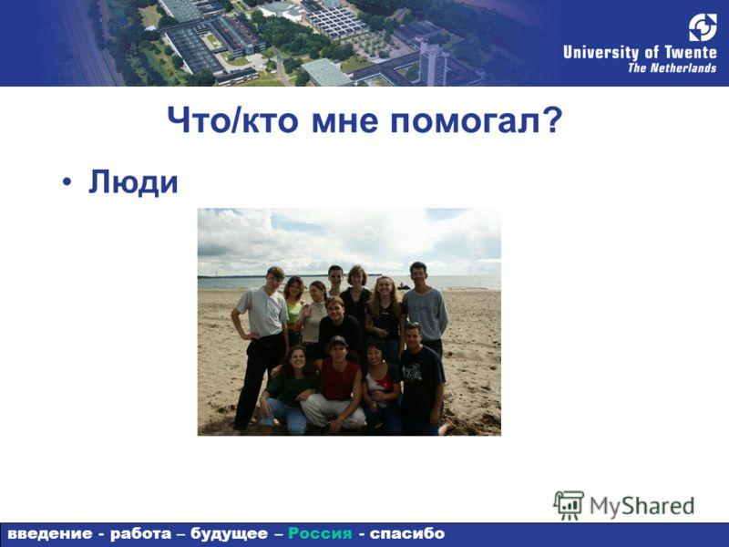 Что/кто мне помогал? Люди введение - работа – будущее – Россия - спасибо