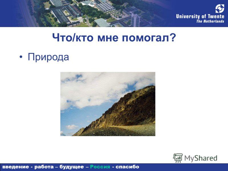 Что/кто мне помогал? Природа введение - работа – будущее – Россия - спасибо