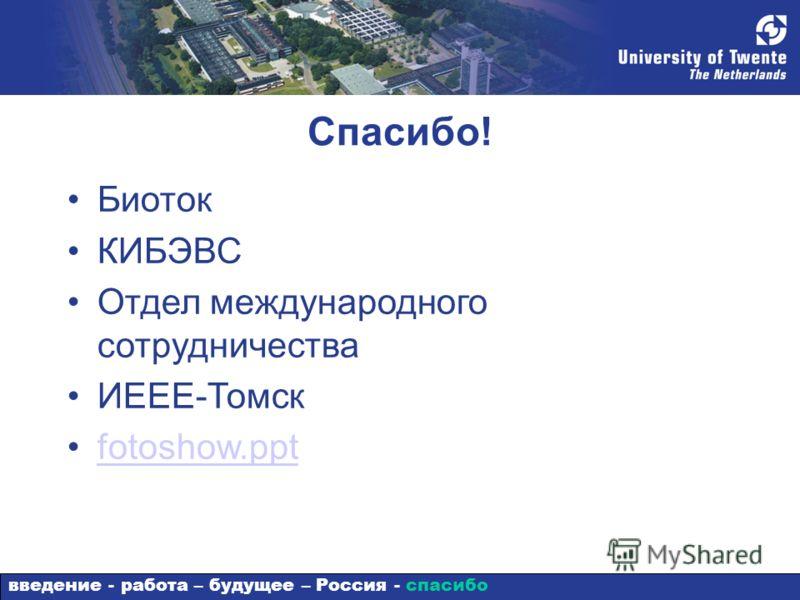 Спасибо! Биоток КИБЭВС Отдел международного сотрудничества ИЕЕЕ-Томск fotoshow.ppt введение - работа – будущее – Россия - спасибо