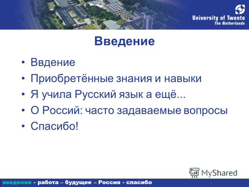 Введение Ввдение Приобретённые знания и навыки Я учила Русский язык а ещё... О Россий: часто задаваемые вопросы Спасибо! введение - работа – будущее – Россия - спасибо