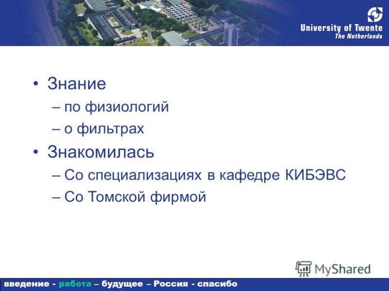 Знание –по физиологий –о фильтрах Знакомилась –Со специализациях в кафедре КИБЭВС –Со Томской фирмой введение - работа – будущее – Россия - спасибо