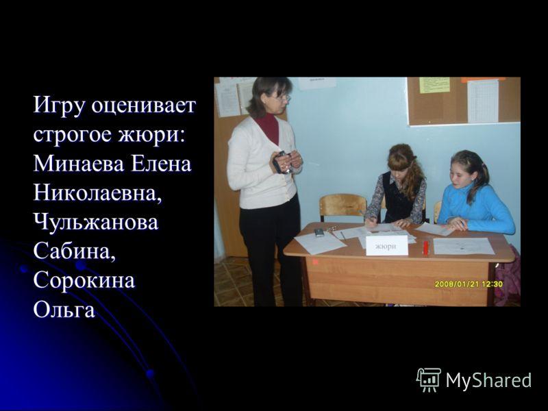 Игру оценивает строгое жюри: Минаева Елена Николаевна, Чульжанова Сабина, Сорокина Ольга