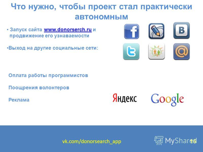 Что нужно, чтобы проект стал практически автономным Запуск сайта www.donorserch.ru иwww.donorserch.ru продвижение его узнаваемости Выход на другие социальные сети: Оплата работы программистов Поощрения волонтеров Реклама vk.com/donorsearch_app 16