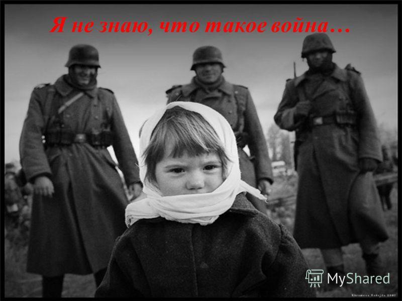 Я не знаю, что такое война…