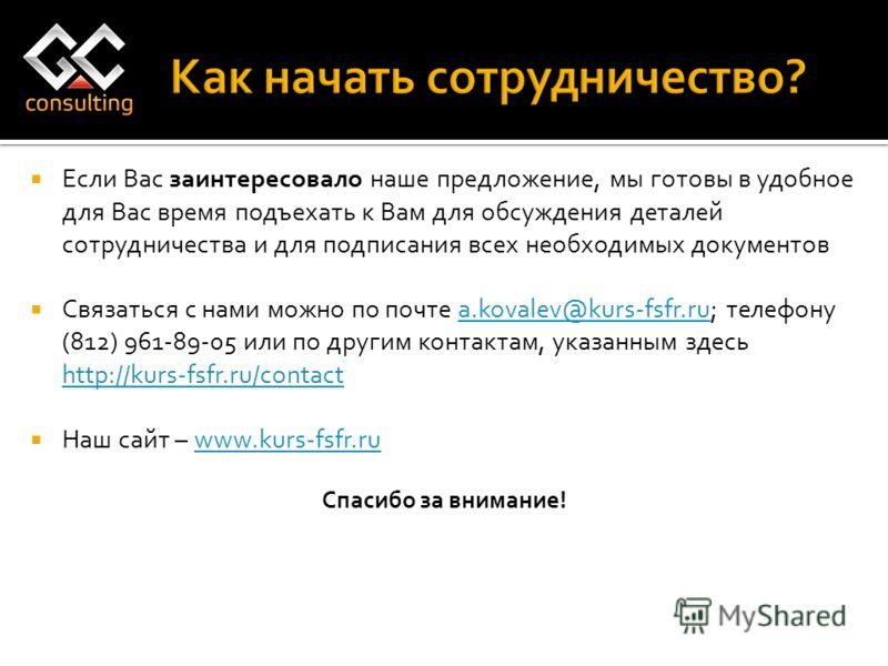 Если Вас заинтересовало наше предложение, мы готовы в удобное для Вас время подъехать к Вам для обсуждения деталей сотрудничества и для подписания всех необходимых документов Связаться с нами можно по почте a.kovalev@kurs-fsfr.ru; телефону (812) 961-