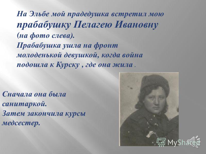 На Эльбе мой прадедушка встретил мою прабабушку Пелагею Ивановну ( на фото слева ). Прабабушка ушла на фронт молоденькой девушкой, когда война подошла к Курску, где она жила. Сначала она была санитаркой. Затем закончила курсы медсестер.