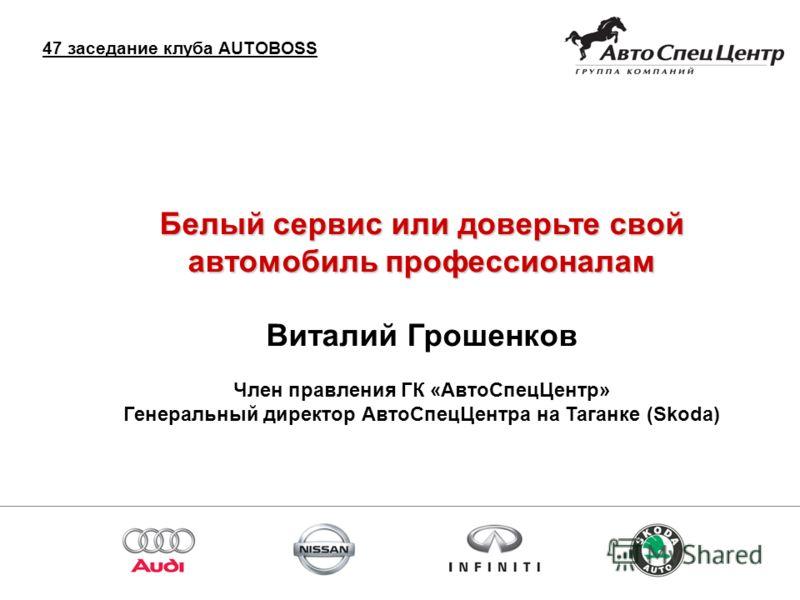 Спасибо за внимание! Белый сервис или доверьте свой автомобиль профессионалам Виталий Грошенков Член правления ГК «АвтоСпецЦентр» Генеральный директор АвтоСпецЦентра на Таганке (Skoda) 47 заседание клуба AUTOBOSS