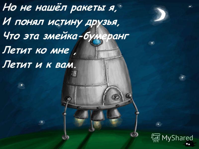 Но не нашёл ракеты я, И понял истину друзья, Что эта змейка-бумеранг Летит ко мне, Летит и к вам.