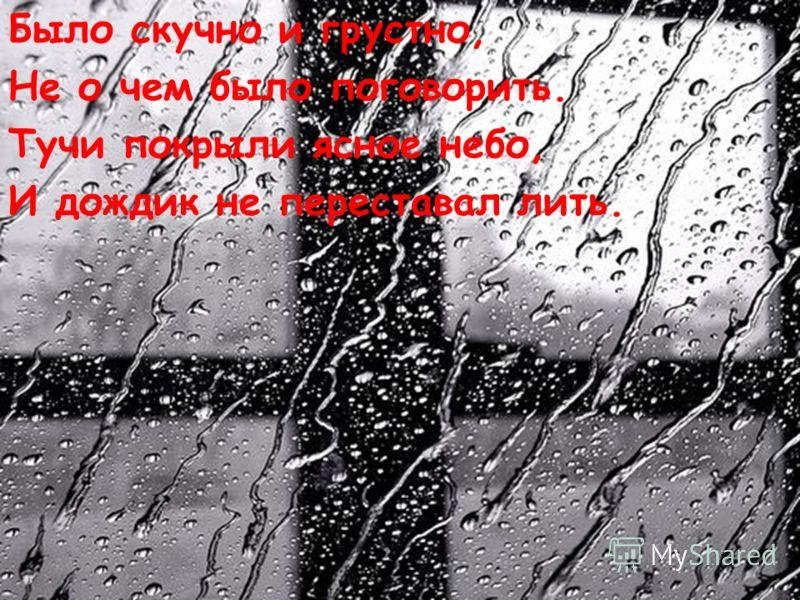 Было скучно и грустно, Не о чем было поговорить. Тучи покрыли ясное небо, И дождик не переставал лить.