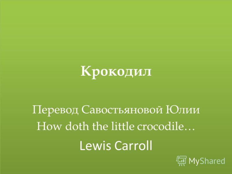 Крокодил Перевод Савостьяновой Юлии How doth the little crocodile… Lewis Carroll Крокодил Перевод Савостьяновой Юлии How doth the little crocodile… Lewis Carroll