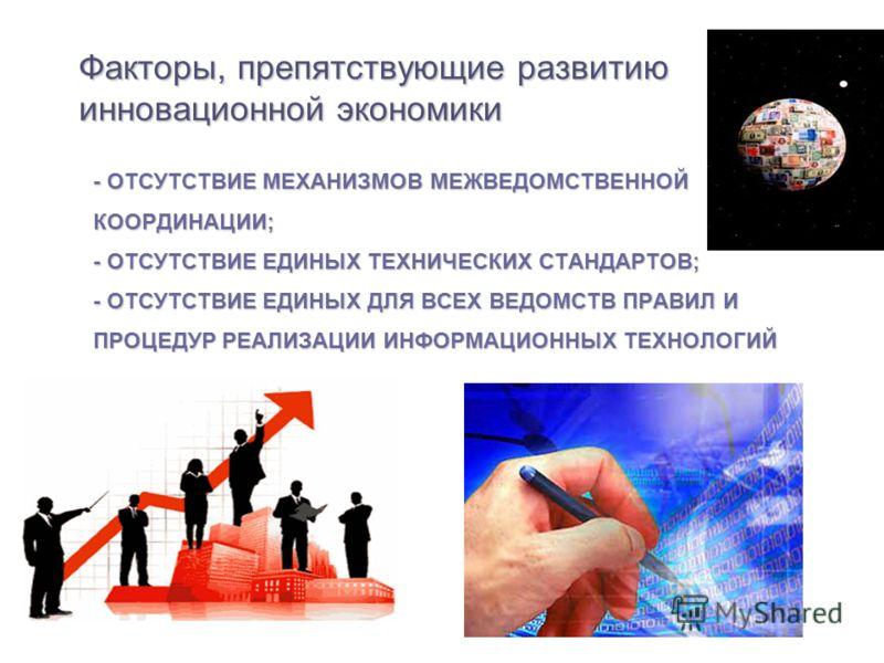 - ОТСУТСТВИЕ МЕХАНИЗМОВ МЕЖВЕДОМСТВЕННОЙ КООРДИНАЦИИ; - ОТСУТСТВИЕ ЕДИНЫХ ТЕХНИЧЕСКИХ СТАНДАРТОВ; - ОТСУТСТВИЕ ЕДИНЫХ ДЛЯ ВСЕХ ВЕДОМСТВ ПРАВИЛ И ПРОЦЕДУР РЕАЛИЗАЦИИ ИНФОРМАЦИОННЫХ ТЕХНОЛОГИЙ Факторы, препятствующие развитию инновационной экономики