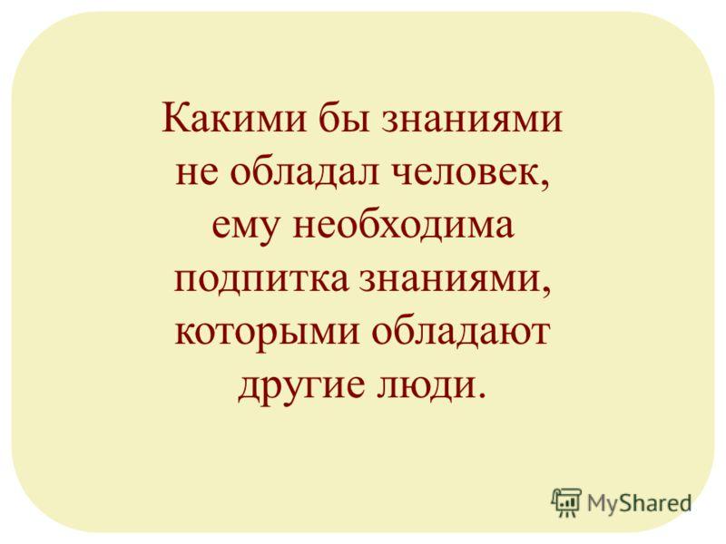 Какими бы знаниями не обладал человек, ему необходима подпитка знаниями, которыми обладают другие люди.
