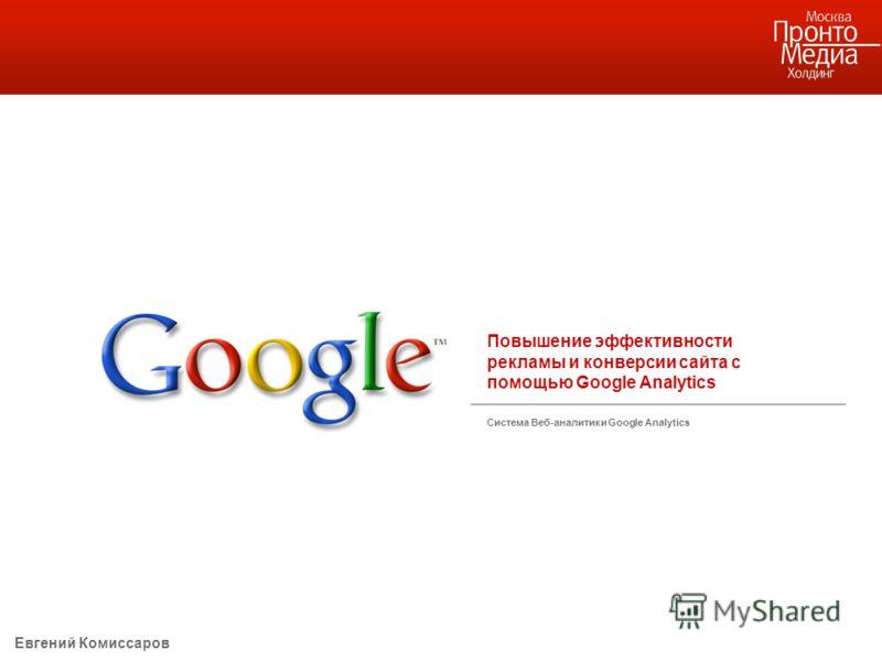 Повышение эффективности рекламы и конверсии сайта с помощью Google Analytics Система Веб-аналитики Google Analytics Евгений Комиссаров