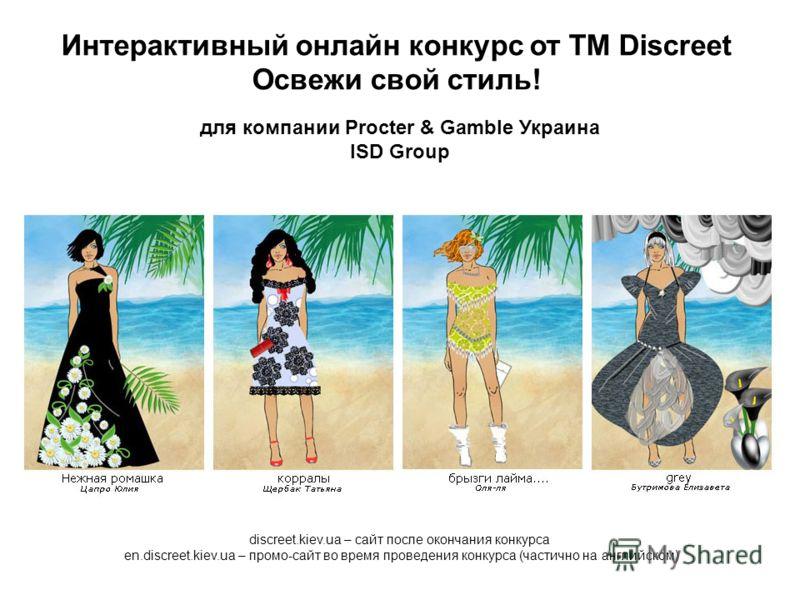 Интерактивный онлайн конкурс от ТМ Discreet Освежи свой стиль! для компании Procter & Gamble Украина ISD Group discreet.kiev.ua – сайт после окончания конкурса en.discreet.kiev.ua – промо-сайт во время проведения конкурса (частично на английском)