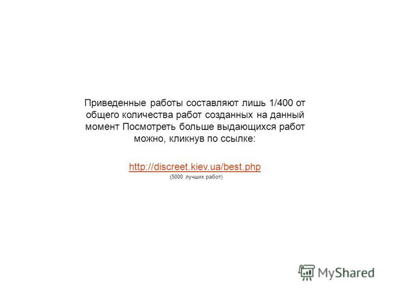 Приведенные работы составляют лишь 1/400 от общего количества работ созданных на данный момент Посмотреть больше выдающихся работ можно, кликнув по ссылке: http://discreet.kiev.ua/best.php (5000 лучших работ)