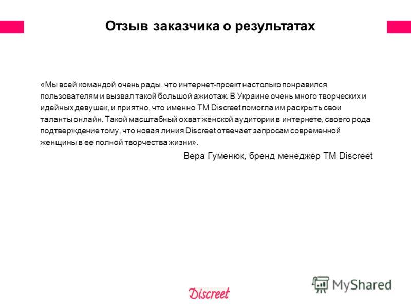 «Мы всей командой очень рады, что интернет-проект настолько понравился пользователям и вызвал такой большой ажиотаж. В Украине очень много творческих и идейных девушек, и приятно, что именно ТМ Discreet помогла им раскрыть свои таланты онлайн. Такой