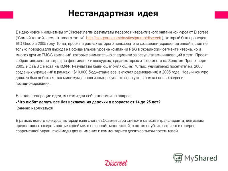 Нестандартная идея В идею новой инициативы от Discreet легли результаты первого интерактивного онлайн конкурса от Discreet (Самый тонкий элемент твоего стиля: http://isd-group.com/do/sites/promo/discreet/ ), который был проведен ISD Group в 2005 году