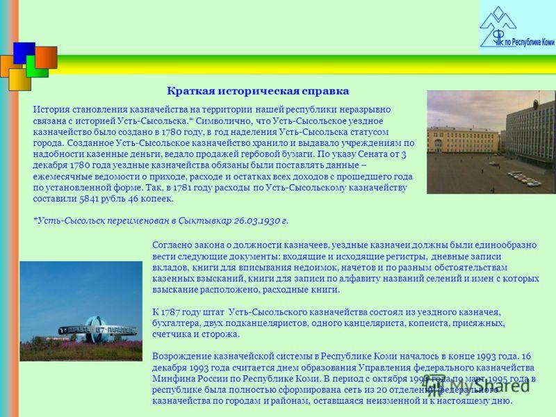 Краткая историческая справка История становления казначейства на территории нашей республики неразрывно связана с историей Усть-Сысольска.* Символично, что Усть-Сысольское уездное казначейство было создано в 1780 году, в год наделения Усть-Сысольска